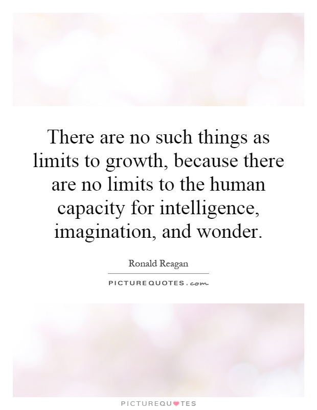There are no such things as limits to growth, because there are no limits to the human capacity for intelligence, imagination, and wonder Picture Quote #1
