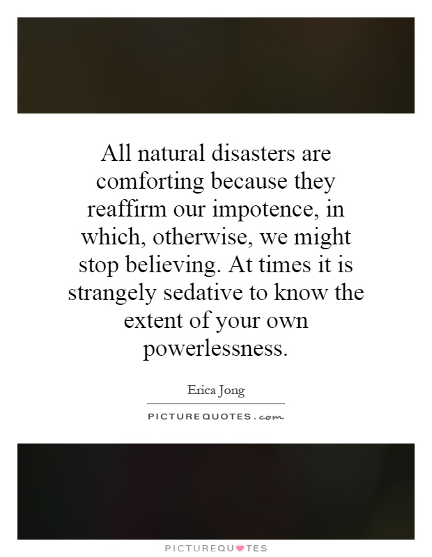 All natural disasters are comforting because they reaffirm our impotence, in which, otherwise, we might stop believing. At times it is strangely sedative to know the extent of your own powerlessness Picture Quote #1