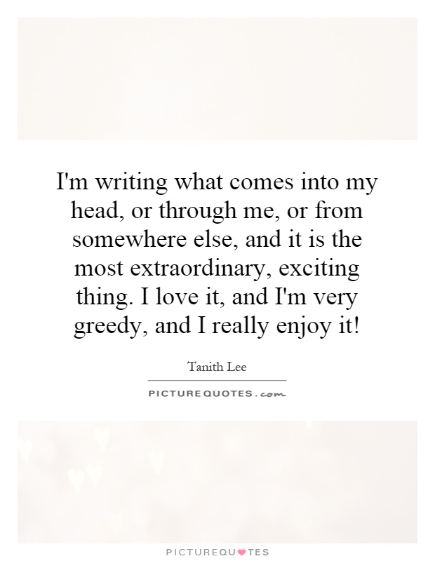 I'm writing what comes into my head, or through me, or from somewhere else, and it is the most extraordinary, exciting thing. I love it, and I'm very greedy, and I really enjoy it! Picture Quote #1
