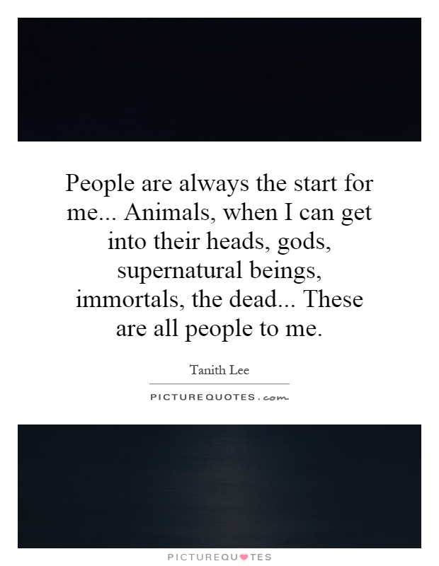People are always the start for me... Animals, when I can get into their heads, gods, supernatural beings, immortals, the dead... These are all people to me Picture Quote #1