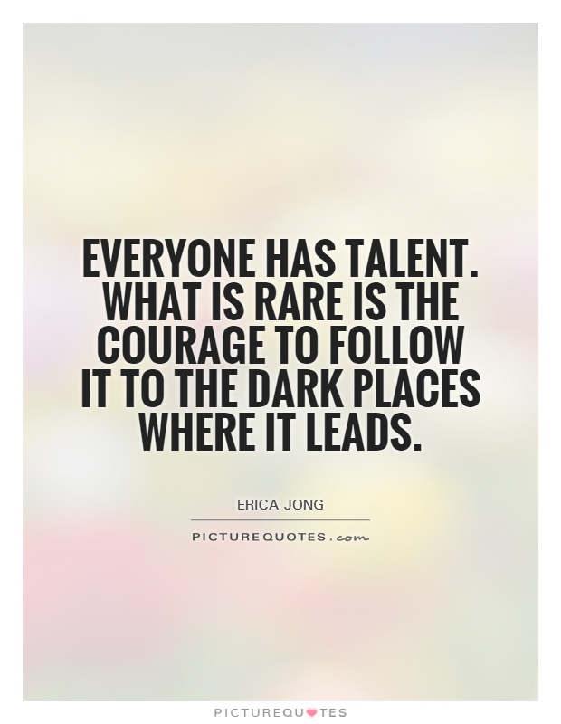 Everyone has talent. What is rare is the courage to follow it to the dark places where it leads Picture Quote #1