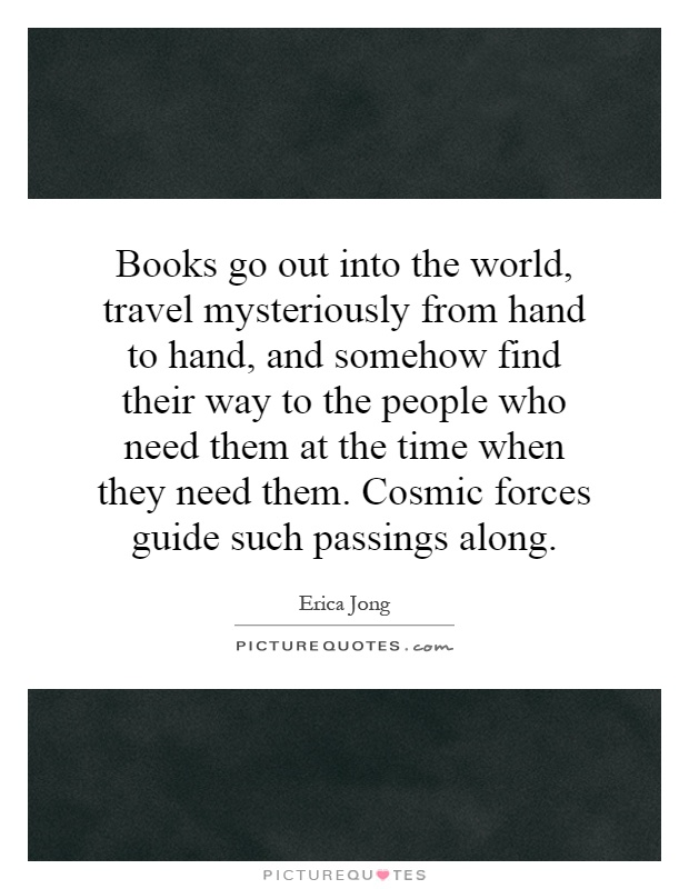 Books go out into the world, travel mysteriously from hand to hand, and somehow find their way to the people who need them at the time when they need them. Cosmic forces guide such passings along Picture Quote #1