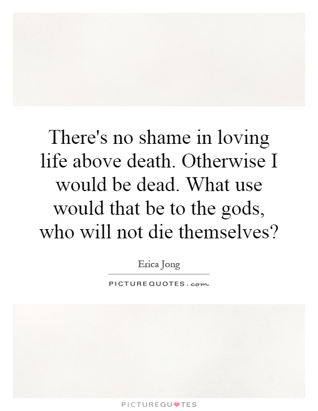 There's no shame in loving life above death. Otherwise I would be dead. What use would that be to the gods, who will not die themselves? Picture Quote #1