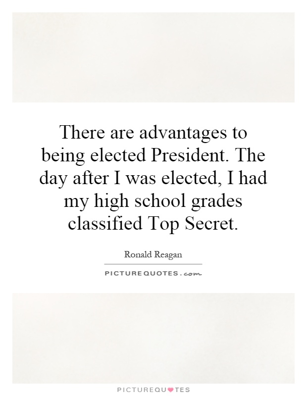 There are advantages to being elected President. The day after I was elected, I had my high school grades classified Top Secret Picture Quote #1