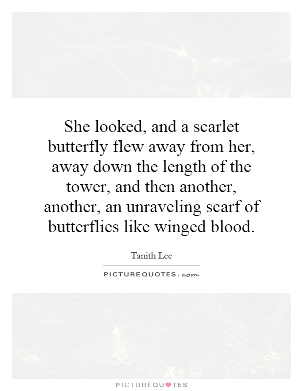 She looked, and a scarlet butterfly flew away from her, away down the length of the tower, and then another, another, an unraveling scarf of butterflies like winged blood Picture Quote #1