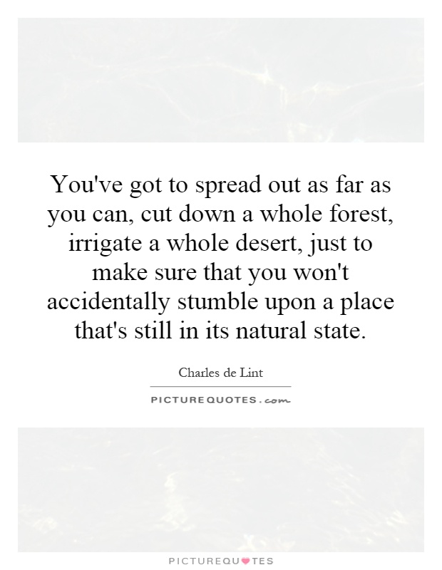 You've got to spread out as far as you can, cut down a whole forest, irrigate a whole desert, just to make sure that you won't accidentally stumble upon a place that's still in its natural state Picture Quote #1