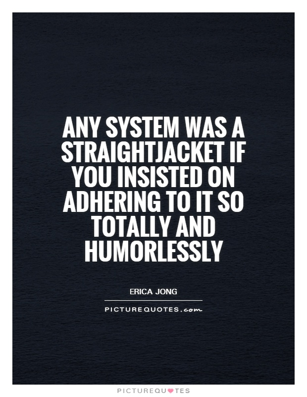 Any system was a straightjacket if you insisted on adhering to it so totally and humorlessly Picture Quote #1