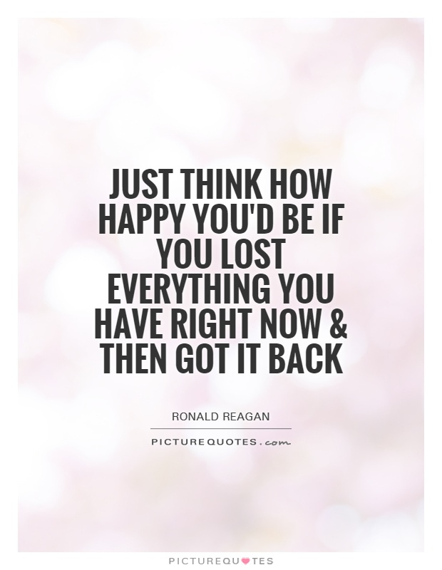 Just think how happy you'd be if you lost everything you have right now and then got it back Picture Quote #1