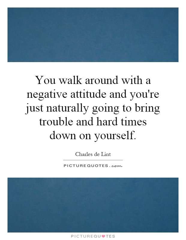 You walk around with a negative attitude and you're just naturally going to bring trouble and hard times down on yourself Picture Quote #1