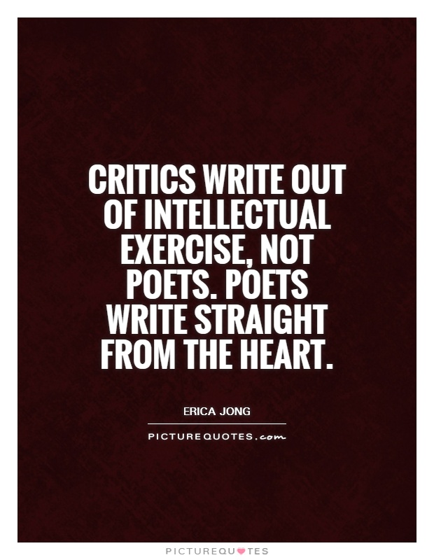 Critics write out of intellectual exercise, not poets. Poets write straight from the heart Picture Quote #1