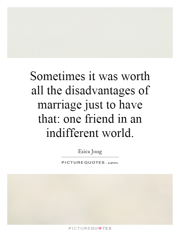 Sometimes it was worth all the disadvantages of marriage just to have that: one friend in an indifferent world Picture Quote #1