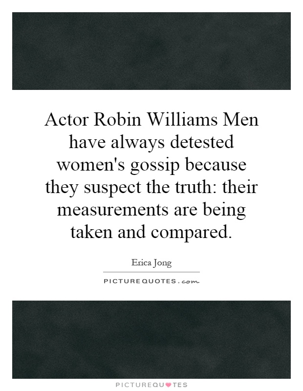 Actor Robin Williams Men have always detested women's gossip because they suspect the truth: their measurements are being taken and compared Picture Quote #1