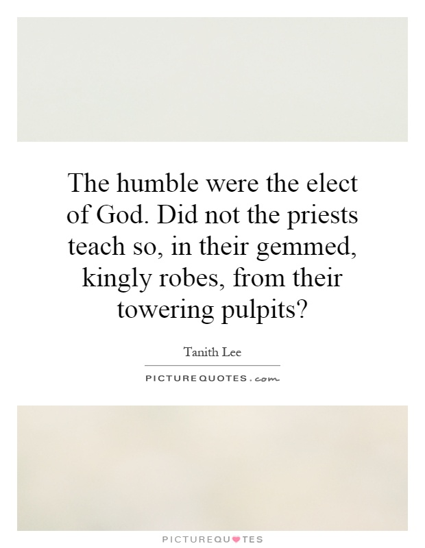 The humble were the elect of God. Did not the priests teach so, in their gemmed, kingly robes, from their towering pulpits? Picture Quote #1