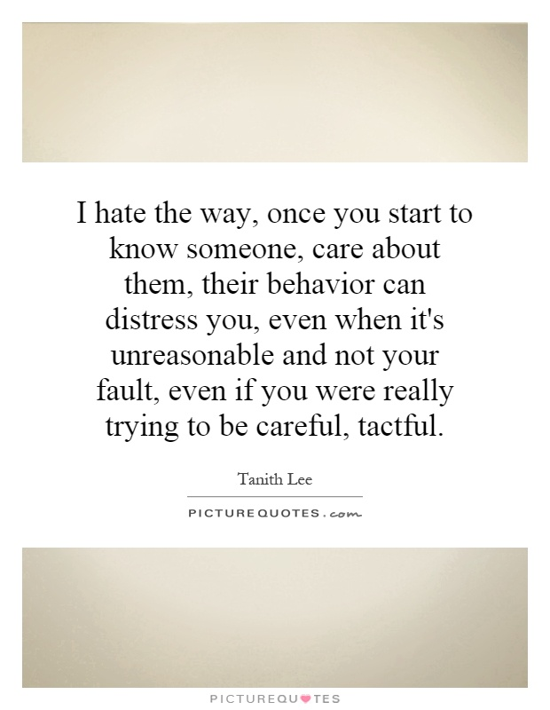 I hate the way, once you start to know someone, care about them, their behavior can distress you, even when it's unreasonable and not your fault, even if you were really trying to be careful, tactful Picture Quote #1