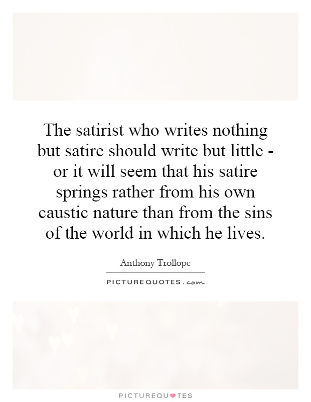 The satirist who writes nothing but satire should write but little - or it will seem that his satire springs rather from his own caustic nature than from the sins of the world in which he lives Picture Quote #1