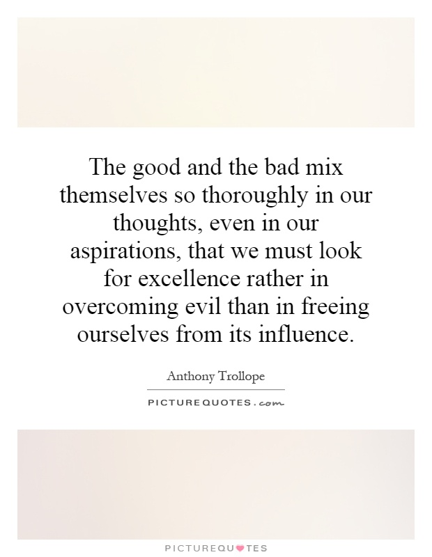 The good and the bad mix themselves so thoroughly in our thoughts, even in our aspirations, that we must look for excellence rather in overcoming evil than in freeing ourselves from its influence Picture Quote #1
