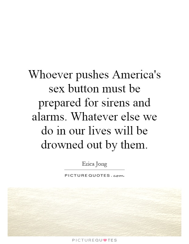 Whoever pushes America's sex button must be prepared for sirens and alarms. Whatever else we do in our lives will be drowned out by them Picture Quote #1