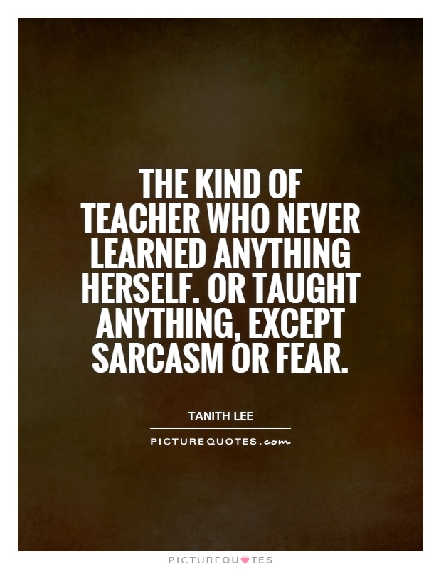 The kind of teacher who never learned anything herself. Or taught anything, except sarcasm or fear Picture Quote #1