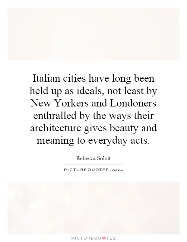 Italian cities have long been held up as ideals, not least by New Yorkers and Londoners enthralled by the ways their architecture gives beauty and meaning to everyday acts Picture Quote #1