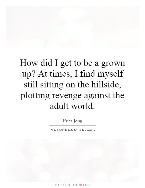 How did I get to be a grown up? At times, I find myself still sitting on the hillside, plotting revenge against the adult world Picture Quote #1