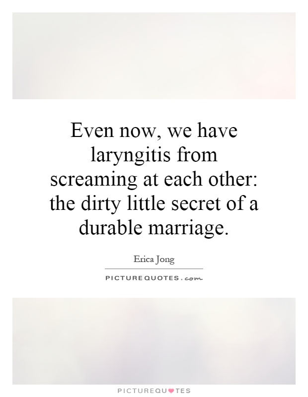 Even now, we have laryngitis from screaming at each other: the dirty little secret of a durable marriage Picture Quote #1