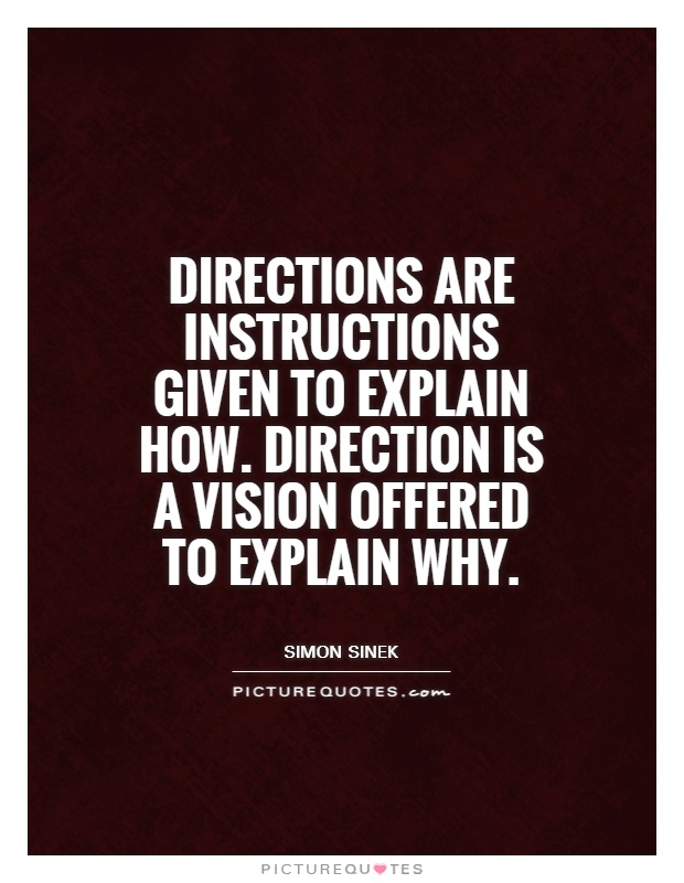 Directions are instructions given to explain how. Direction is a vision offered to explain why Picture Quote #1