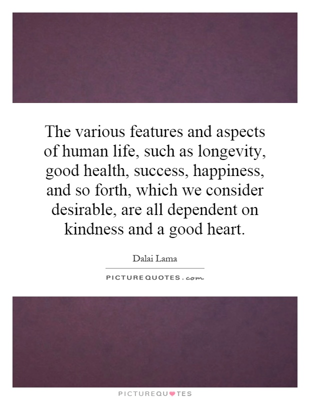 The various features and aspects of human life, such as longevity, good health, success, happiness, and so forth, which we consider desirable, are all dependent on kindness and a good heart Picture Quote #1