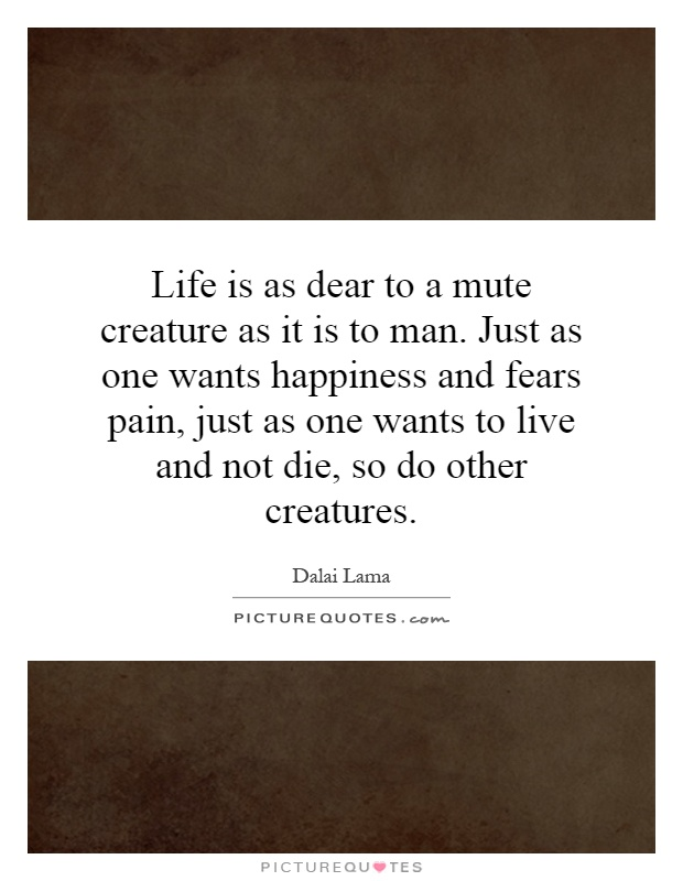 Life is as dear to a mute creature as it is to man. Just as one wants happiness and fears pain, just as one wants to live and not die, so do other creatures Picture Quote #1