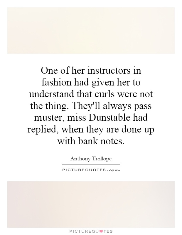 One of her instructors in fashion had given her to understand that curls were not the thing. They'll always pass muster, miss Dunstable had replied, when they are done up with bank notes Picture Quote #1