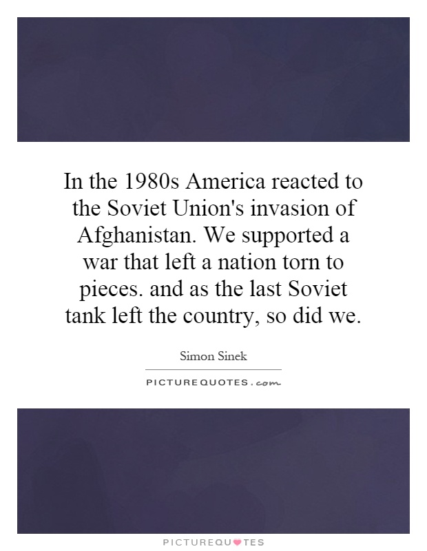 In the 1980s America reacted to the Soviet Union's invasion of Afghanistan. We supported a war that left a nation torn to pieces. and as the last Soviet tank left the country, so did we Picture Quote #1