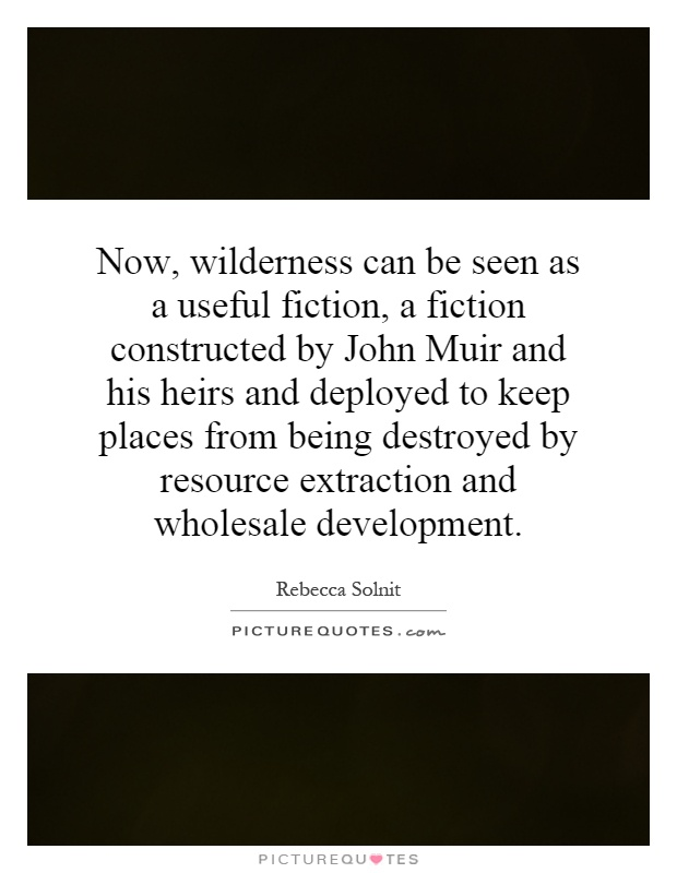 Now, wilderness can be seen as a useful fiction, a fiction constructed by John Muir and his heirs and deployed to keep places from being destroyed by resource extraction and wholesale development Picture Quote #1
