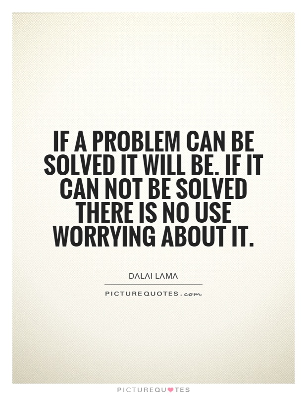 If a problem can be solved it will be. If it can not be solved there is no use worrying about it Picture Quote #1