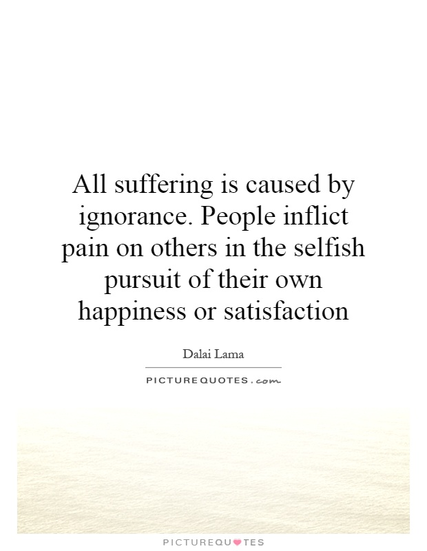 All suffering is caused by ignorance. People inflict pain ...