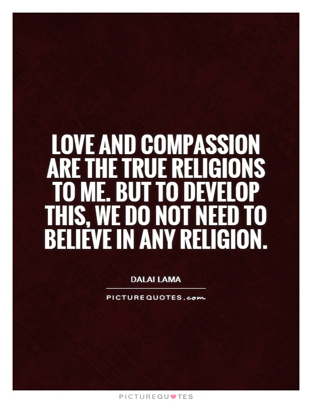 Love and compassion are the true religions to me. But to develop this, we do not need to believe in any religion Picture Quote #1