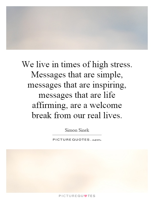 We live in times of high stress. Messages that are simple, messages that are inspiring, messages that are life affirming, are a welcome break from our real lives Picture Quote #1