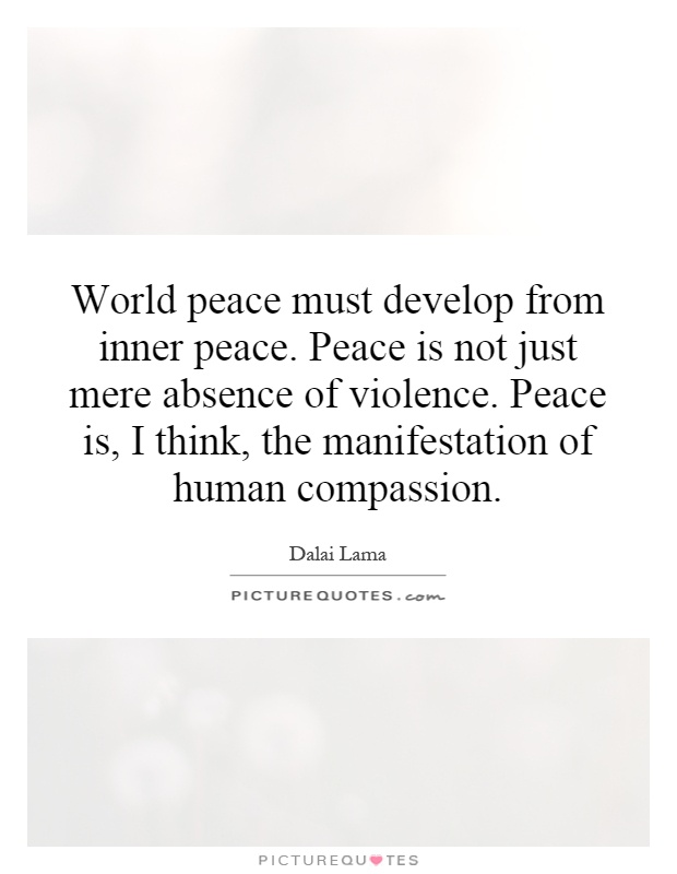 World peace must develop from inner peace. Peace is not just mere absence of violence. Peace is, I think, the manifestation of human compassion Picture Quote #1