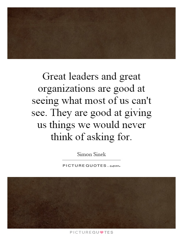 Great leaders and great organizations are good at seeing what most of us can't see. They are good at giving us things we would never think of asking for Picture Quote #1