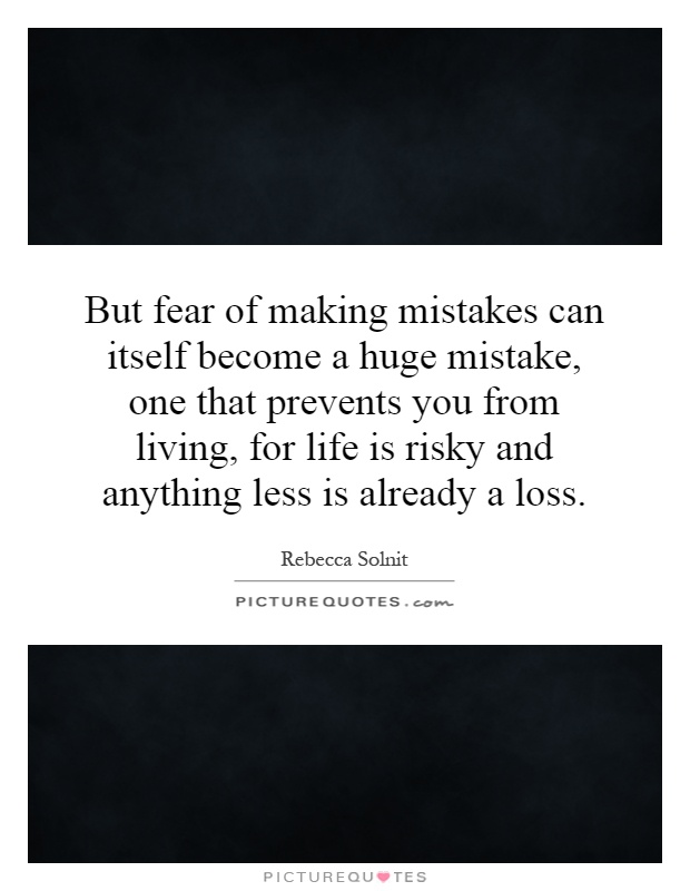 But fear of making mistakes can itself become a huge mistake, one that prevents you from living, for life is risky and anything less is already a loss Picture Quote #1