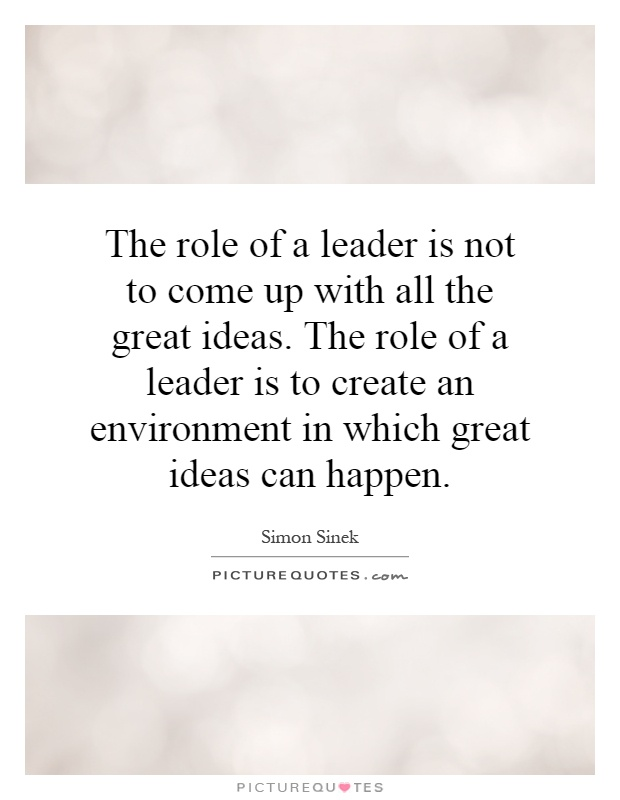 The role of a leader is not to come up with all the great ideas. The role of a leader is to create an environment in which great ideas can happen Picture Quote #1