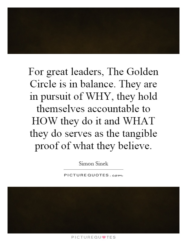 For great leaders, The Golden Circle is in balance. They are in pursuit of WHY, they hold themselves accountable to HOW they do it and WHAT they do serves as the tangible proof of what they believe Picture Quote #1
