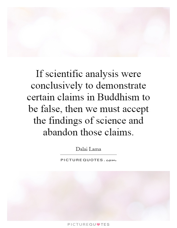 If scientific analysis were conclusively to demonstrate certain claims in Buddhism to be false, then we must accept the findings of science and abandon those claims Picture Quote #1