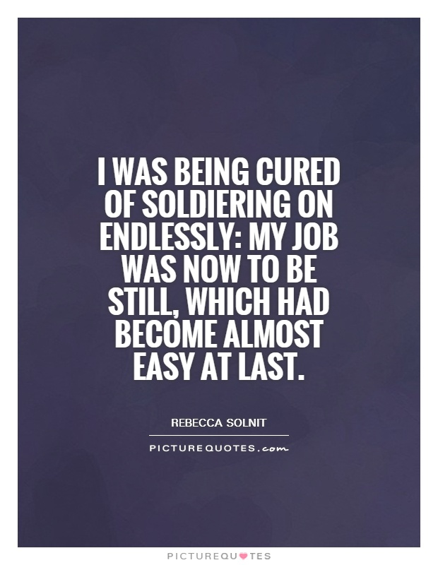 I was being cured of soldiering on endlessly: my job was now to be still, which had become almost easy at last Picture Quote #1