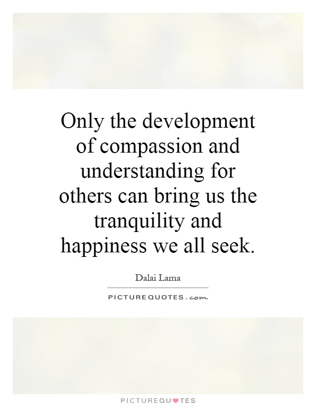 Only the development of compassion and understanding for others can bring us the tranquility and happiness we all seek Picture Quote #1