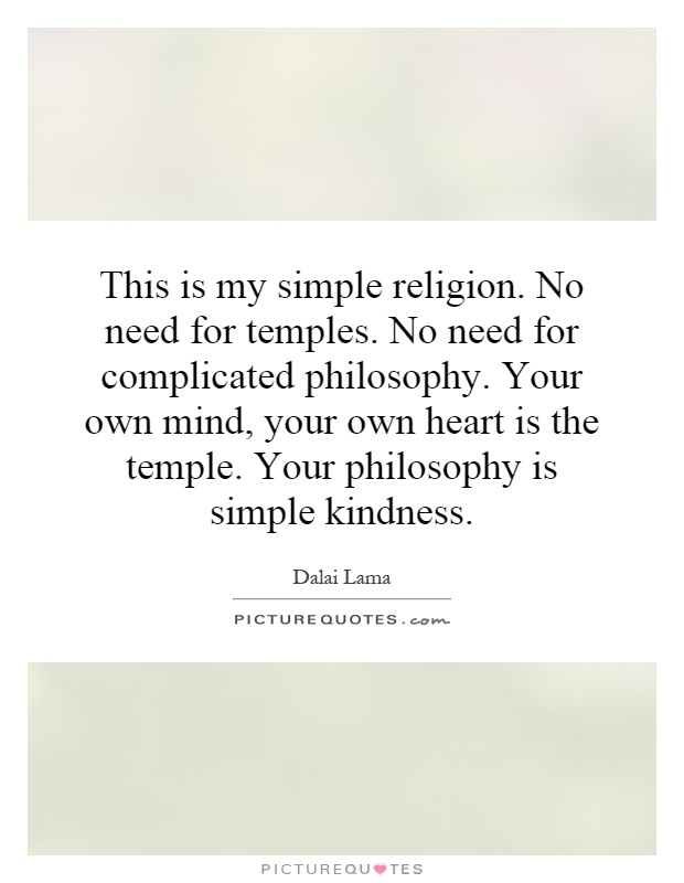 This is my simple religion. No need for temples. No need for complicated philosophy. Your own mind, your own heart is the temple. Your philosophy is simple kindness Picture Quote #1