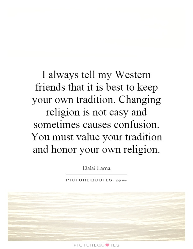 I always tell my Western friends that it is best to keep your own tradition. Changing religion is not easy and sometimes causes confusion. You must value your tradition and honor your own religion Picture Quote #1