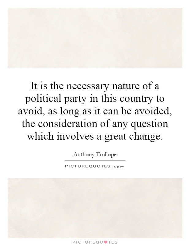It is the necessary nature of a political party in this country to avoid, as long as it can be avoided, the consideration of any question which involves a great change Picture Quote #1