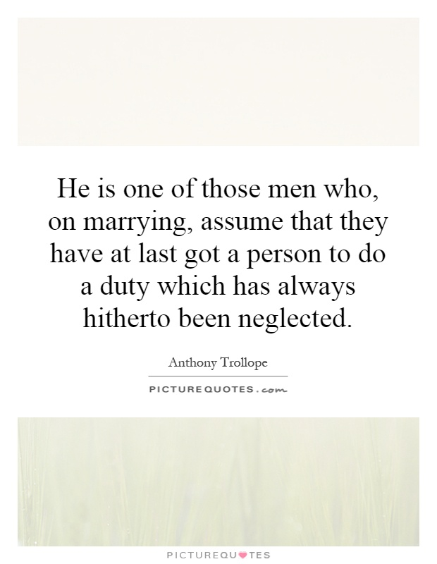 He is one of those men who, on marrying, assume that they have at last got a person to do a duty which has always hitherto been neglected Picture Quote #1