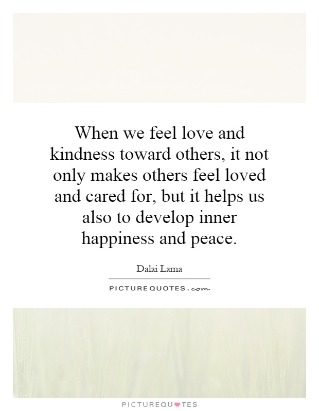 When we feel love and kindness toward others, it not only makes others feel loved and cared for, but it helps us also to develop inner happiness and peace Picture Quote #1