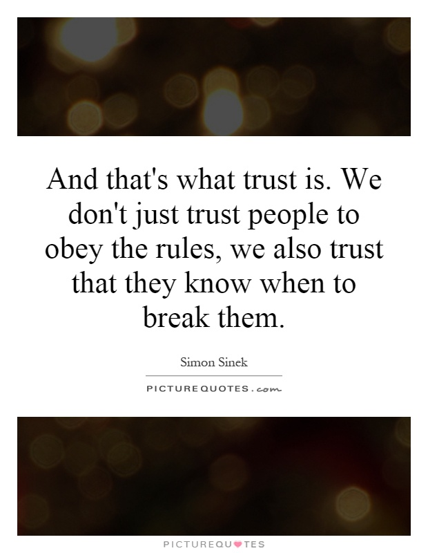 And that's what trust is. We don't just trust people to obey the rules, we also trust that they know when to break them Picture Quote #1
