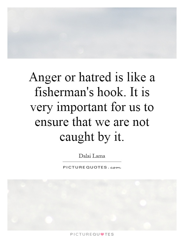 Anger or hatred is like a fisherman's hook. It is very important for us to ensure that we are not caught by it Picture Quote #1